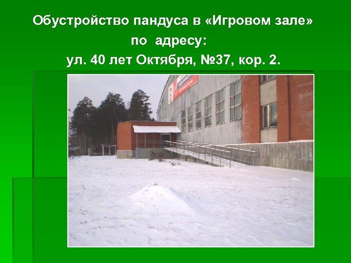 Обустройство пандуса в «Игровом зале» по адресу: ул. 40 лет Октября, № 37, кор.