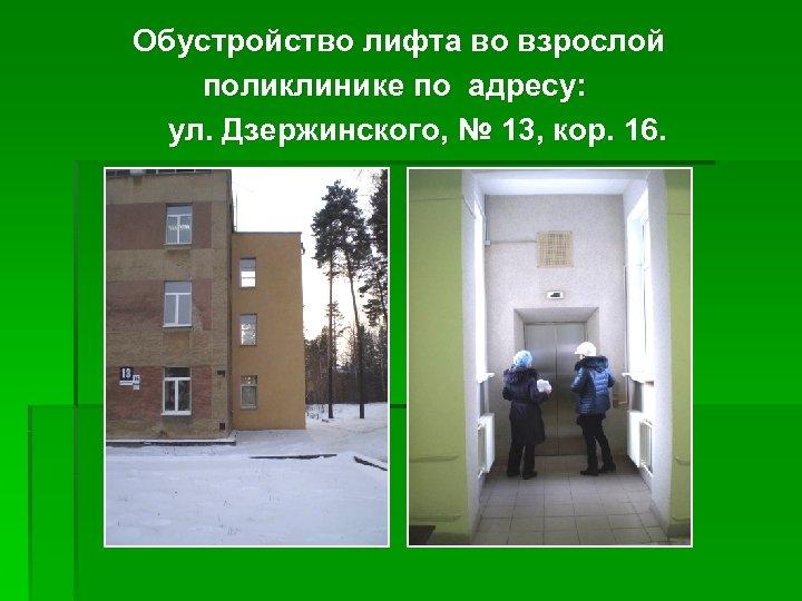 Обустройство лифта во взрослой поликлинике по адресу: ул. Дзержинского, № 13, кор. 16.
