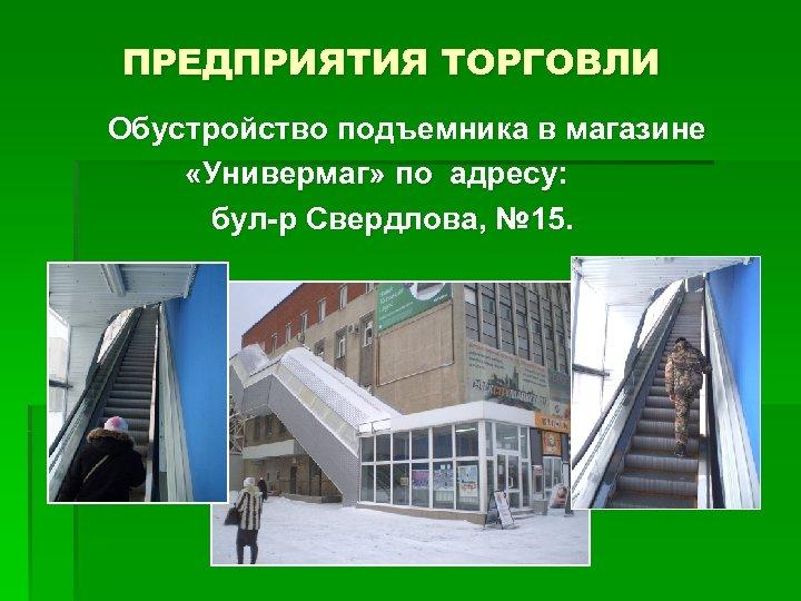 ПРЕДПРИЯТИЯ ТОРГОВЛИ Обустройство подъемника в магазине «Универмаг» по адресу: бул-р Свердлова, № 15.