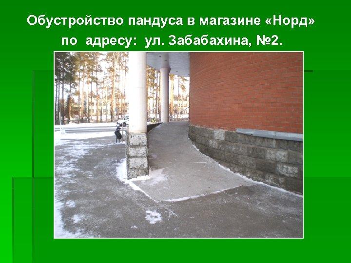 Обустройство пандуса в магазине «Норд» по адресу: ул. Забабахина, № 2.