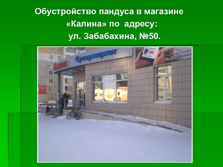 Обустройство пандуса в магазине «Калина» по адресу: ул. Забабахина, № 50.