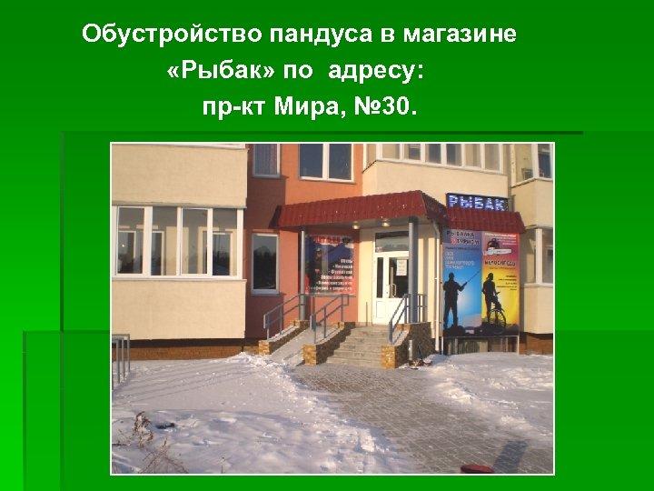 Обустройство пандуса в магазине «Рыбак» по адресу: пр-кт Мира, № 30.