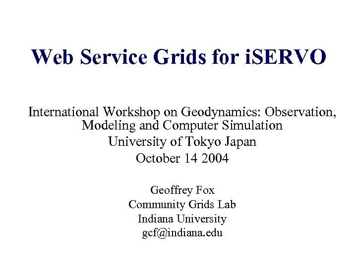 Web Service Grids for i. SERVO International Workshop on Geodynamics: Observation, Modeling and Computer