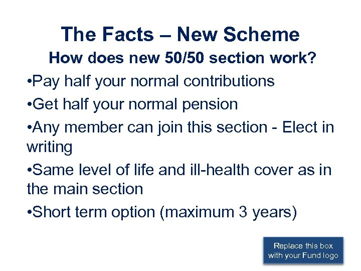 The Facts – New Scheme How does new 50/50 section work? • Pay half