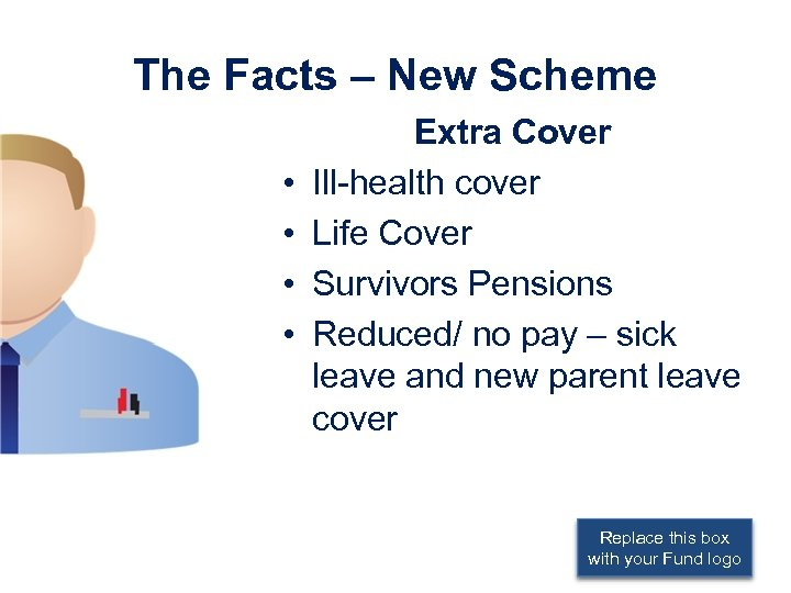 The Facts – New Scheme • • Extra Cover Ill-health cover Life Cover Survivors