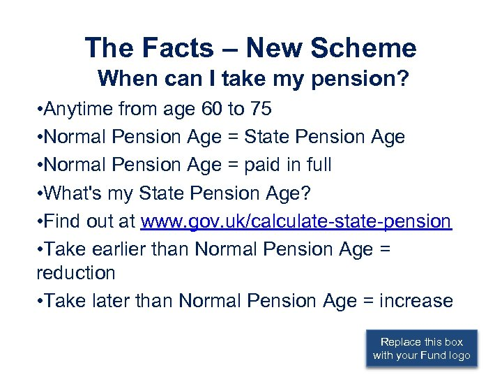 The Facts – New Scheme When can I take my pension? • Anytime from