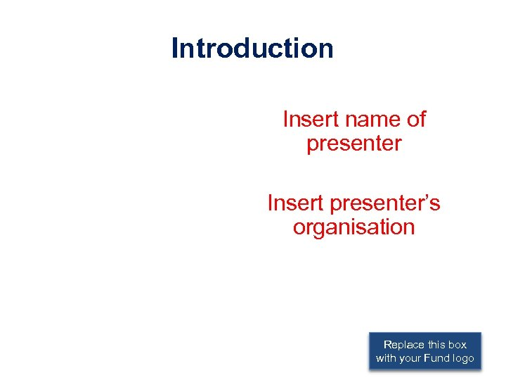 Introduction Insert name of presenter Insert presenter's organisation Replace this box with your Fund
