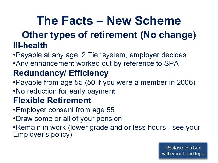 The Facts – New Scheme Other types of retirement (No change) Ill-health • Payable