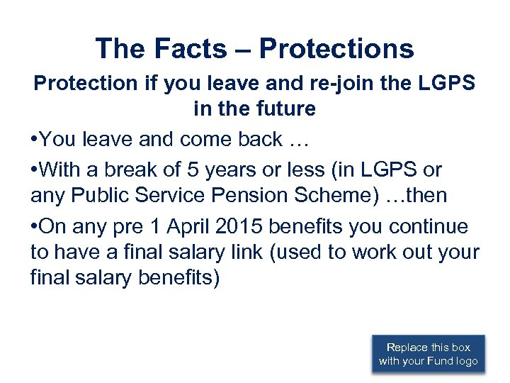 The Facts – Protections Protection if you leave and re-join the LGPS in the