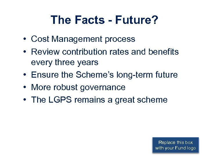 The Facts - Future? • Cost Management process • Review contribution rates and benefits