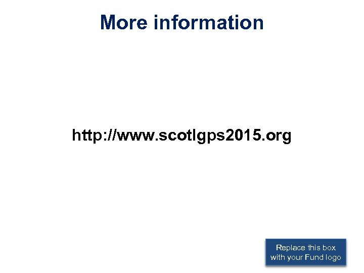 More information http: //www. scotlgps 2015. org Replace this box with your Fund logo