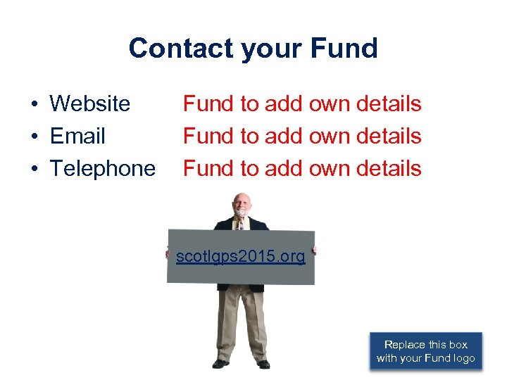 Contact your Fund • Website • Email • Telephone Fund to add own details