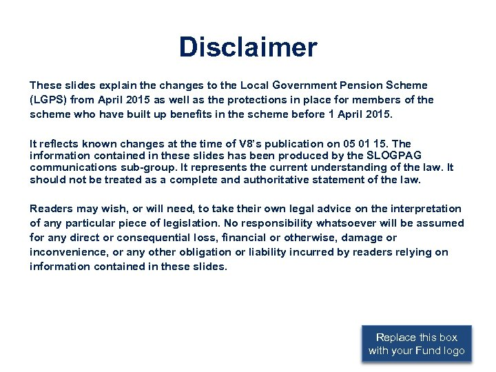 Disclaimer These slides explain the changes to the Local Government Pension Scheme (LGPS) from