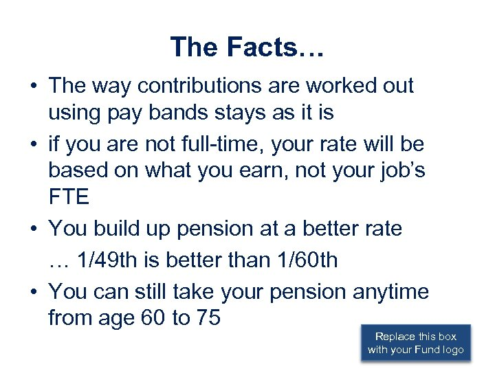 The Facts… • The way contributions are worked out using pay bands stays as