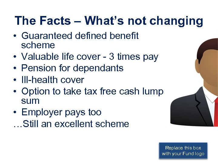 The Facts – What's not changing • Guaranteed defined benefit scheme • Valuable life
