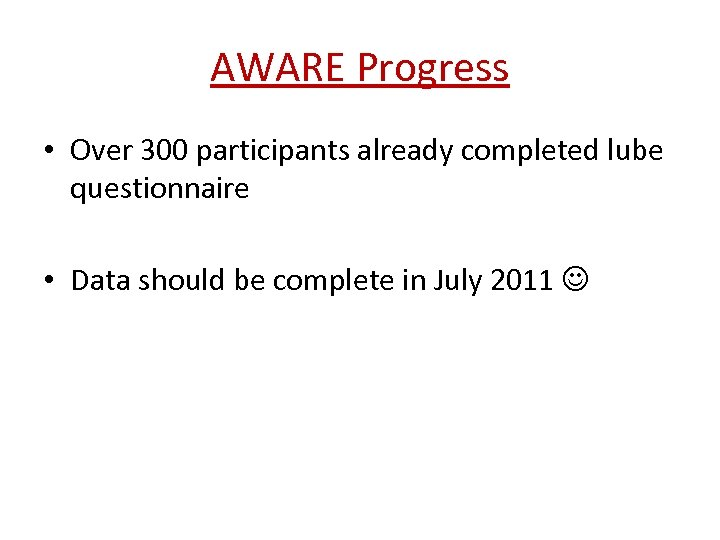 AWARE Progress • Over 300 participants already completed lube questionnaire • Data should be