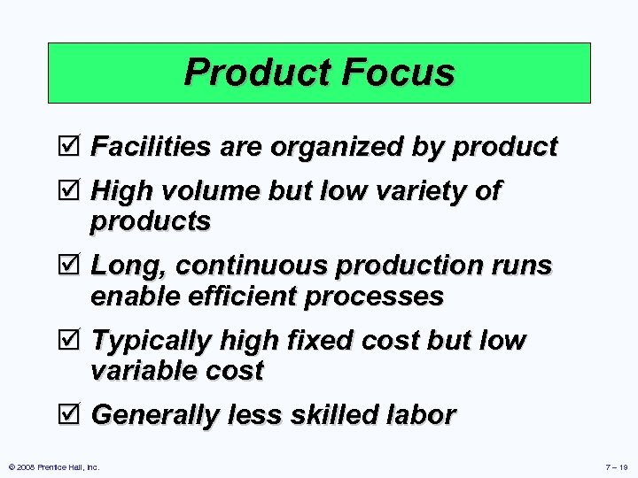 Product Focus þ Facilities are organized by product þ High volume but low variety