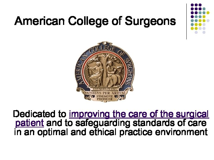 American College of Surgeons Dedicated to improving the care of the surgical patient and