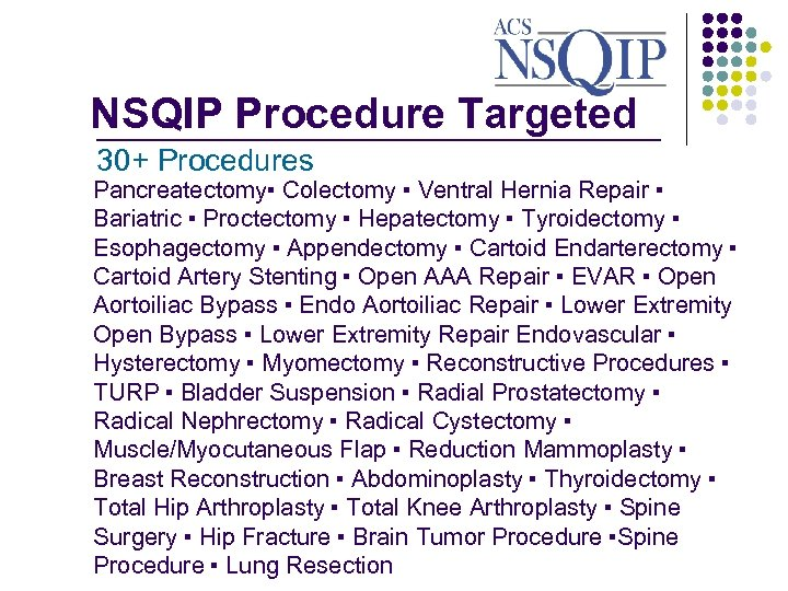 NSQIP Procedure Targeted _______________ 30+ Procedures Pancreatectomy▪ Colectomy ▪ Ventral Hernia Repair ▪ Bariatric