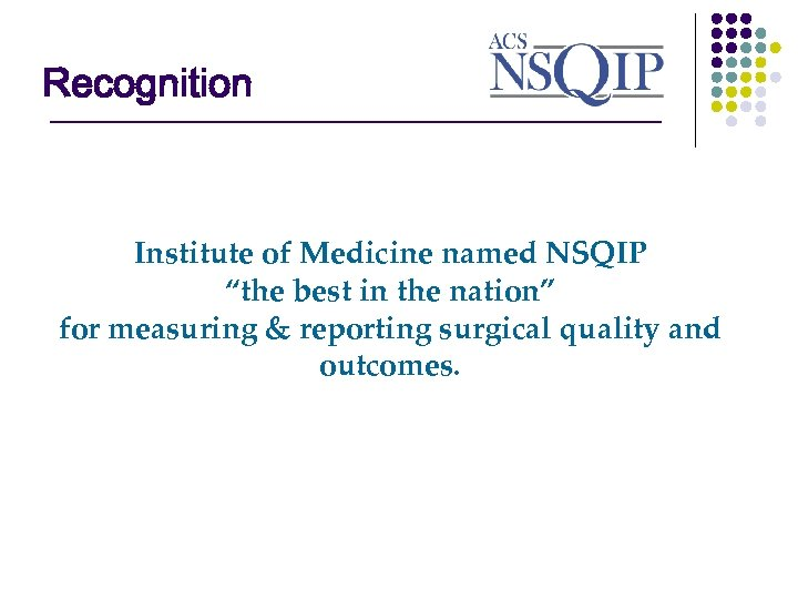 "Recognition ________________ Institute of Medicine named NSQIP ""the best in the nation"" for measuring"