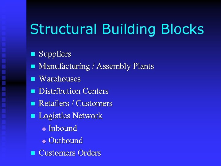 Structural Building Blocks n n n n Suppliers Manufacturing / Assembly Plants Warehouses Distribution