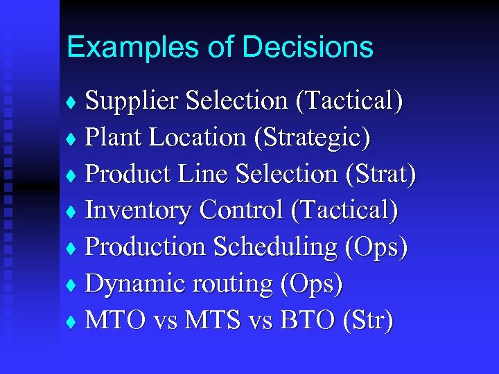 Examples of Decisions Supplier Selection (Tactical) t Plant Location (Strategic) t Product Line Selection