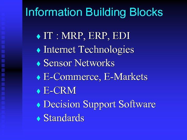 Information Building Blocks IT : MRP, EDI t Internet Technologies t Sensor Networks t