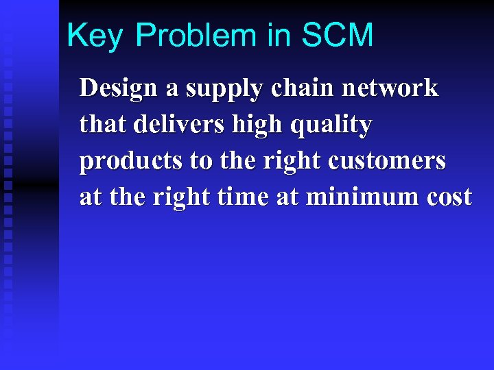 Key Problem in SCM Design a supply chain network that delivers high quality products