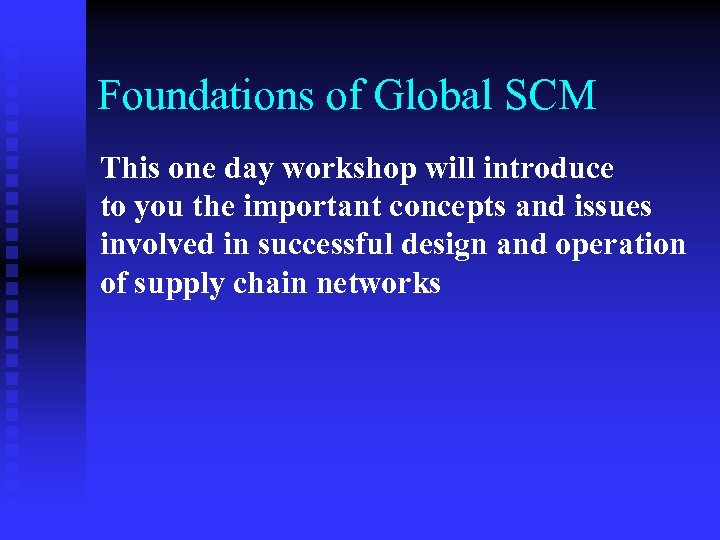 Foundations of Global SCM This one day workshop will introduce to you the important