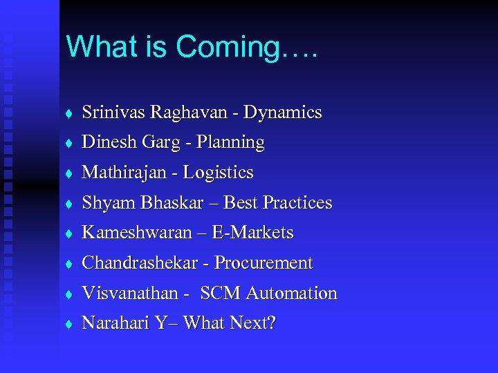 What is Coming…. t Srinivas Raghavan - Dynamics t Dinesh Garg - Planning t