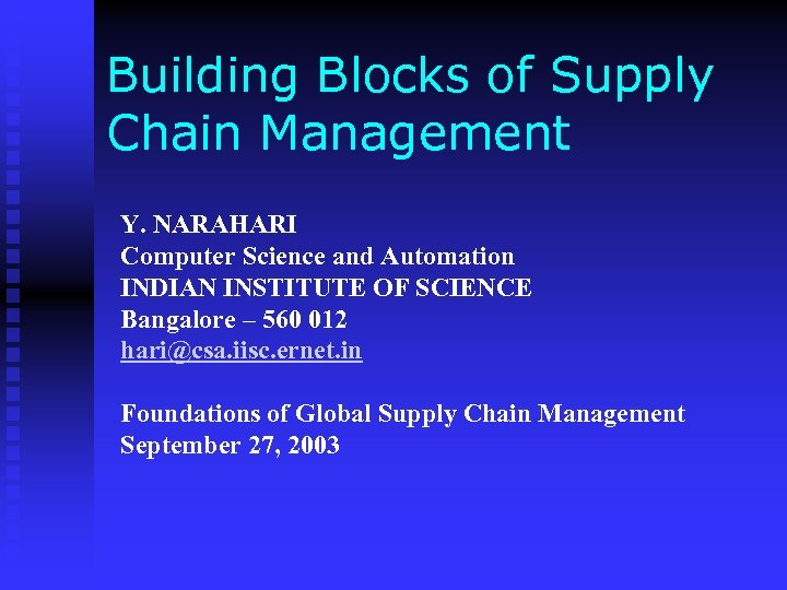 Building Blocks of Supply Chain Management Y. NARAHARI Computer Science and Automation INDIAN INSTITUTE