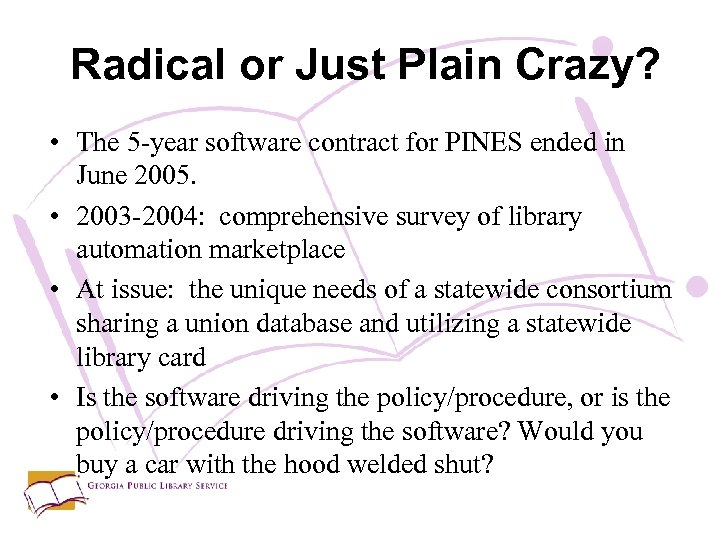 Radical or Just Plain Crazy? • The 5 -year software contract for PINES ended