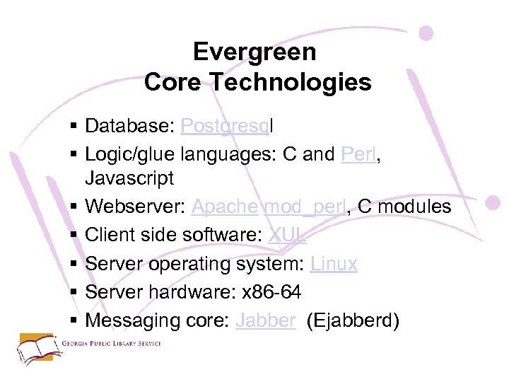 Evergreen Core Technologies § Database: Postgresql § Logic/glue languages: C and Perl, Javascript §