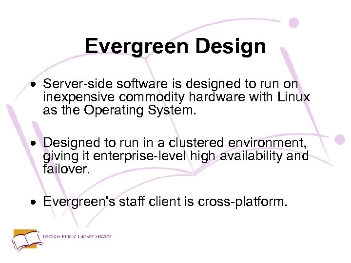 Evergreen Design Server-side software is designed to run on inexpensive commodity hardware with Linux