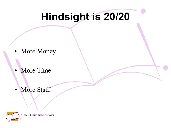 Hindsight is 20/20 • More Money • More Time • More Staff