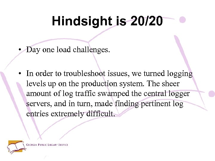 Hindsight is 20/20 • Day one load challenges. • In order to troubleshoot issues,