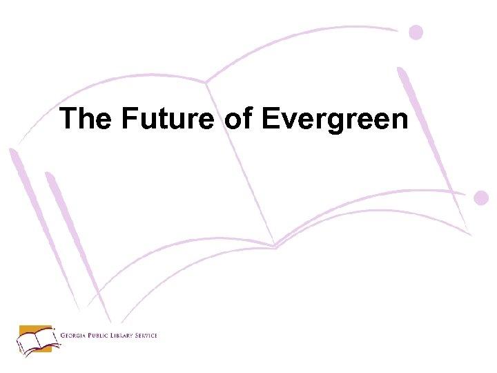 The Future of Evergreen
