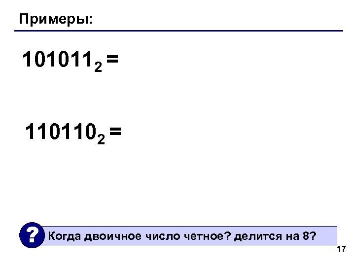 Примеры: 1010112 = 1101102 = ? Когда двоичное число четное? делится на 8? 17