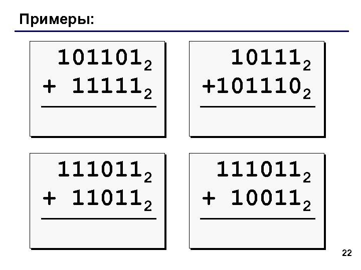 Примеры: 1011012 + 111112 101112 +1011102 1110112 + 110112 1110112 + 100112 22
