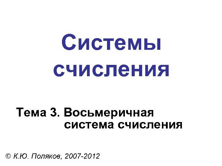 Системы счисления Тема 3. Восьмеричная система счисления © К. Ю. Поляков, 2007 -2012