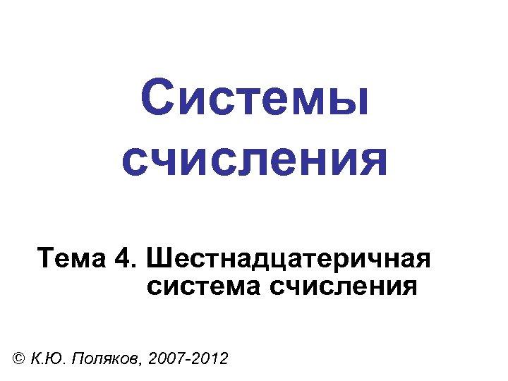 Системы счисления Тема 4. Шестнадцатеричная система счисления © К. Ю. Поляков, 2007 -2012