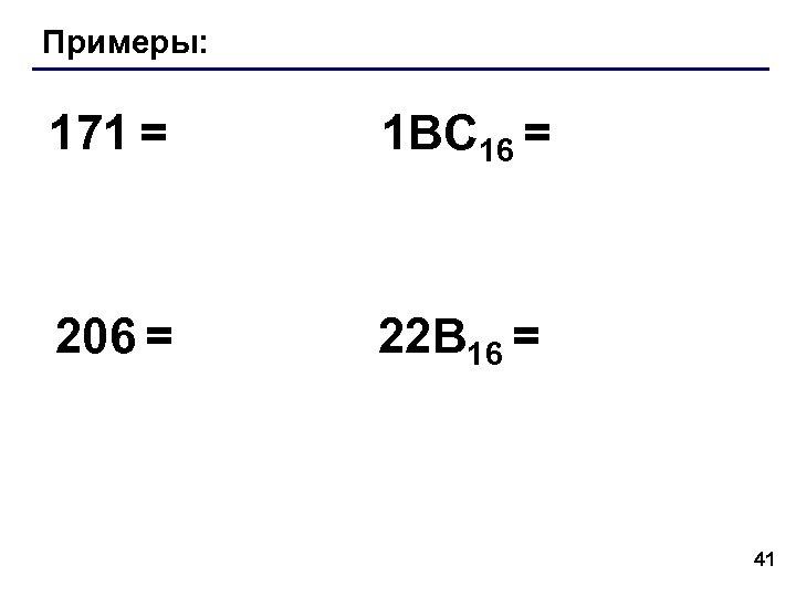 Примеры: 171 = 1 BC 16 = 206 = 22 B 16 = 41