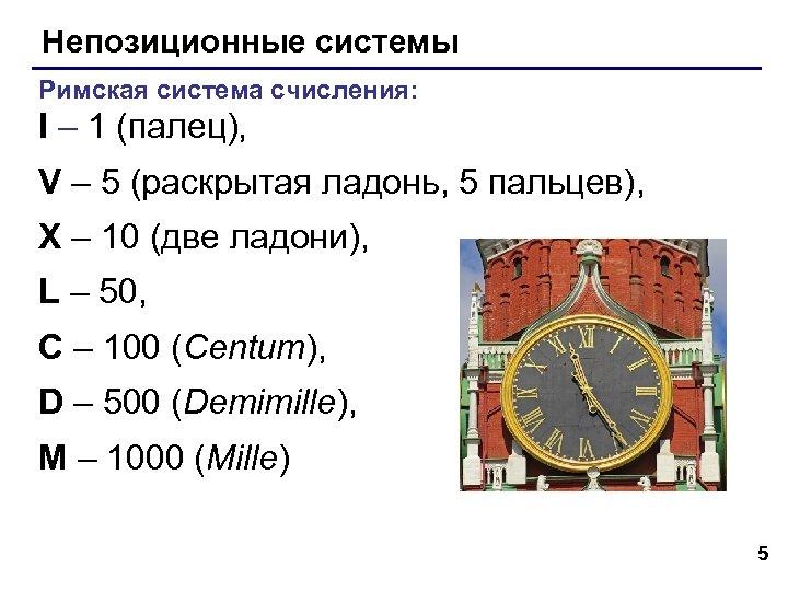 Непозиционные системы Римская система счисления: I – 1 (палец), V – 5 (раскрытая ладонь,