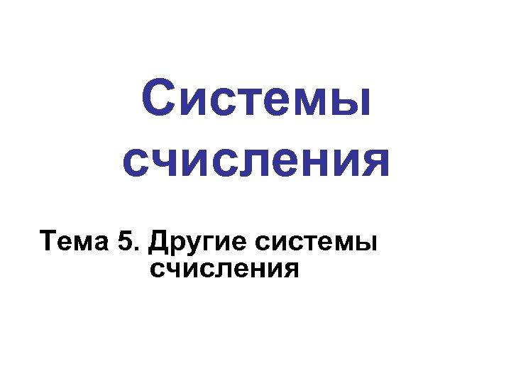 Системы счисления Тема 5. Другие системы счисления