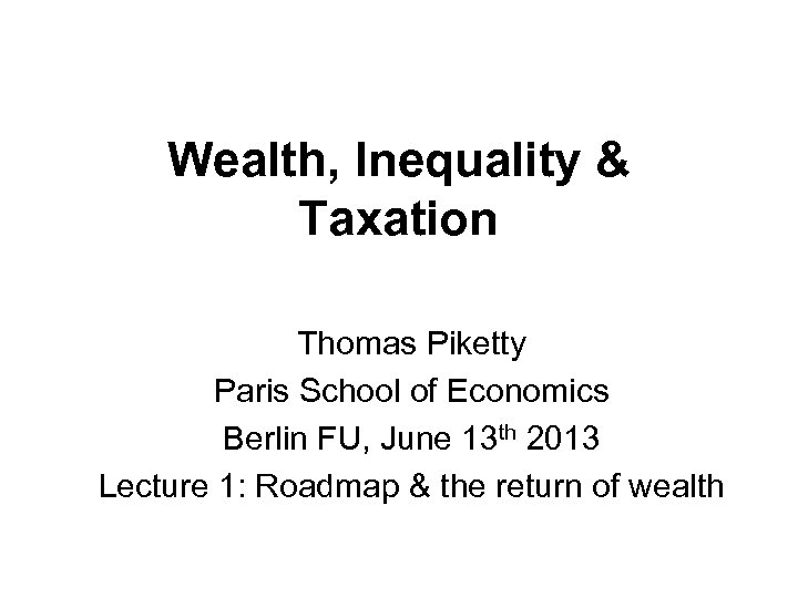 Wealth, Inequality & Taxation Thomas Piketty Paris School of Economics Berlin FU, June 13