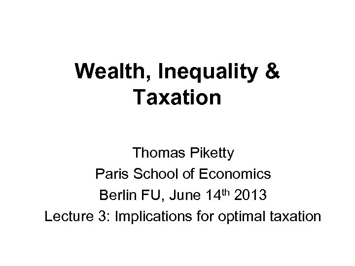 Wealth, Inequality & Taxation Thomas Piketty Paris School of Economics Berlin FU, June 14