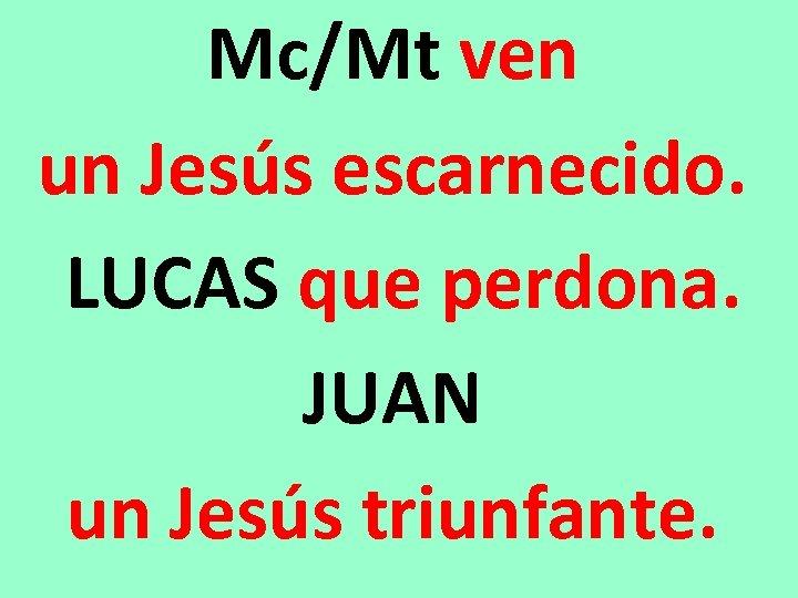 Mc/Mt ven un Jesús escarnecido. LUCAS que perdona. JUAN un Jesús triunfante.