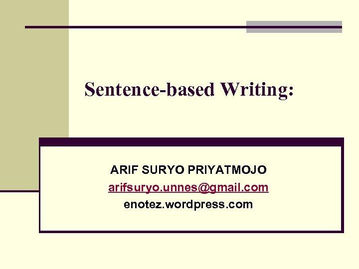 Sentence-based Writing: ARIF SURYO PRIYATMOJO arifsuryo. unnes@gmail. com enotez. wordpress. com