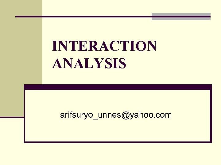 INTERACTION ANALYSIS arifsuryo_unnes@yahoo. com
