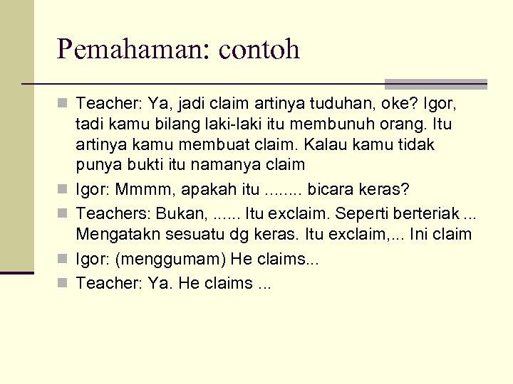 Pemahaman: contoh n Teacher: Ya, jadi claim artinya tuduhan, oke? Igor, n n tadi